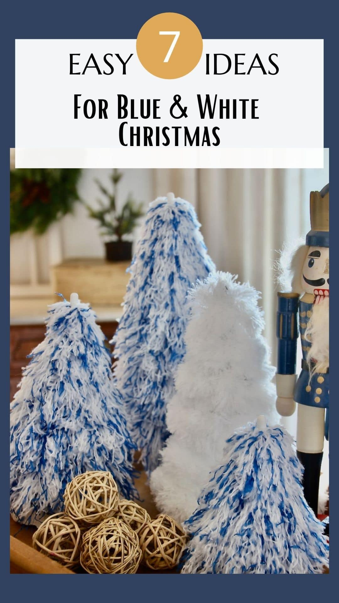 Pin showing 4 fluffy Christmas trees with a wooden soldier on a tray with a title of 7 easy ideas for a blue & white Christmas